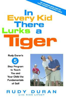 In Every Kid There Lurks a Tiger: Rudy Duran's 5-Step Program to Teach You and Your Child the Fundamentals of Golf, Duran, Rudy;Lipsey, Rick