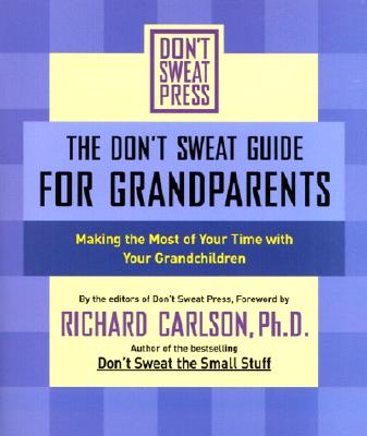 The Don't Sweat Guide for Grandparents: Making the Most of Your Time with Your Grandchildren, Carlson, Richard