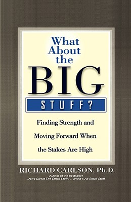 What About the Big Stuff?: Finding Strength and Moving Forward When the Stakes are High, Carlson, Richard