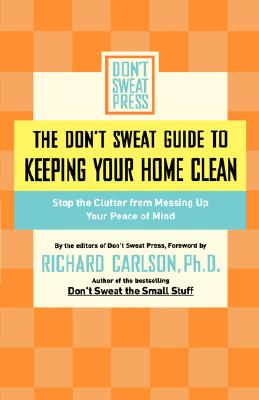 The Don't Sweat Guide to Keeping Your Home Clean: Stop the Clutter from Messing Up Your Peace of Mind, Hyperion Books