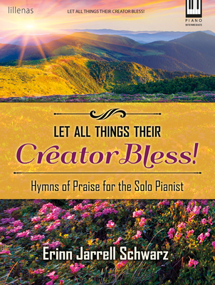 Image for c Let All Things Their Creator Bless!: Hymns of Praise for the Solo Pianist by Erinn Jarrell Schwarz