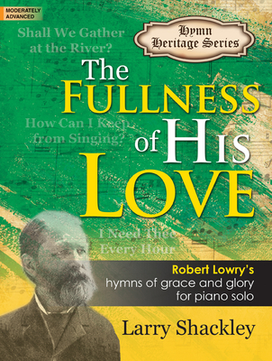 Image for The Fullness of His Love: Robert Lowry's Hymns of Grace and Glory for Piano Solo