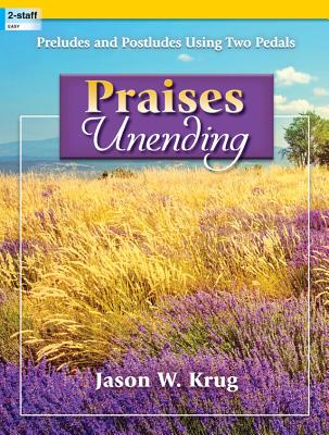 Image for Praises Unending: Preludes and Postludes Using Two Pedals (Sacred Organ, Organ 2-staff)