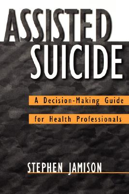 Assisted Suicide: A Decision-Making Guide for Health Professionals, Jamison, Stephen