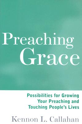 Preaching Grace: Possibilities for Growing Your Preaching and Touching People's Lives, Callahan, Kennon L.