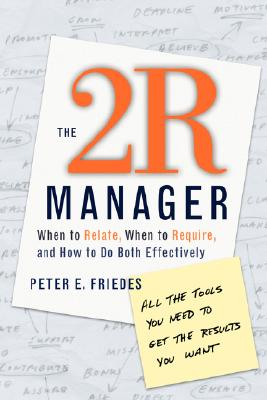 The 2R Manager: When to Relate, When to Require, and How to Do Both Effectively, Friedes, Peter E.
