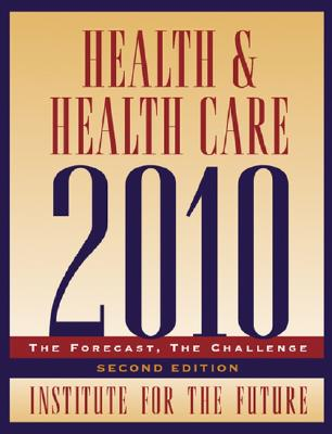 Health and Health Care 2010: The Forecast, The Challenge, 2nd Edition, Institute for the Future
