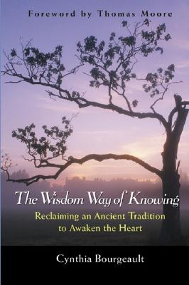 The Wisdom Way of Knowing: Reclaiming An Ancient Tradition to Awaken the Heart, Bourgeault, Cynthia