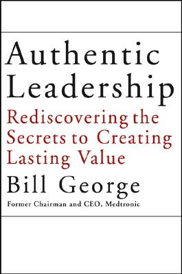 Authentic Leadership: Rediscovering the Secrets to Creating Lasting Value, George, Bill