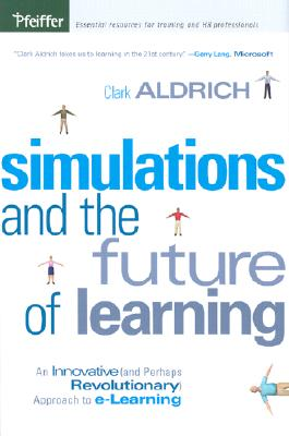 Simulations and the Future of Learning: An Innovative (and Perhaps Revolutionary) Approach to e-Learning, Aldrich, Clark