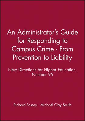 An Administrator's Guide for Responding to Campus Crime - From Prevention to Liability: New Directions for Higher Education, Number 95 (J-B HE Single Issue Higher Education), Fossey, Richard