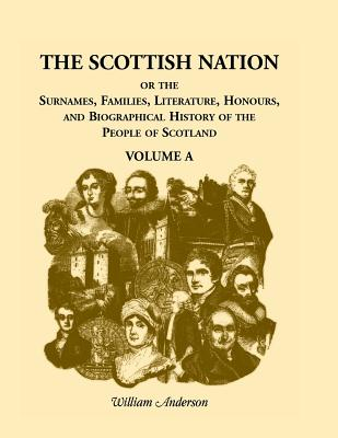 Image for The Scottish Nation: Or the Surnames, Families, Literature, Honours, and Biographical History of the People of Scotland, Volume A