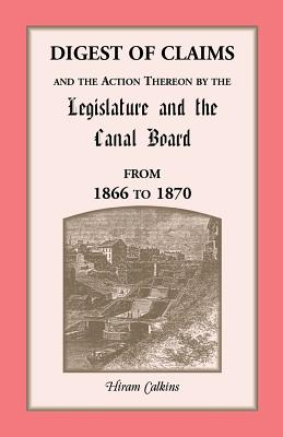 Image for Digest Of Claims And The Action Thereon By The Legislature And The Canal Board, Together With The Awards Made By The Board Of Canal Appraisers; Also A ... Before The Canal Board And The Canal App
