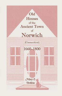 Image for Old Houses Of The Ancient Town Of Norwich [Connecticut] 1660-1800, With Maps, Illustrations, Portraits and Genealogies