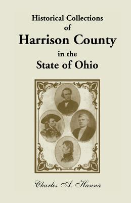 Image for Historical Collections of Harrison County in the State of Ohio, With Lists Of The First Land-Owners, Early Marriages (To 1841), Will Records (To 1861), Burial Records Of The Early Settlements, And Numerous Genealogies