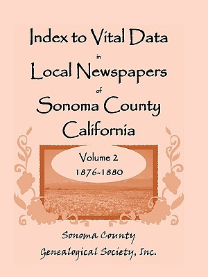 Image for Index To Vital Data In Local Newspapers Of Sonoma County California, Volume II: 1876-1880