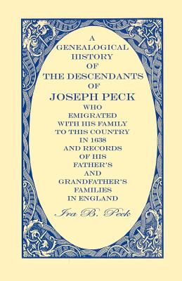 Image for A Genealogical History Of The Descendants Of Joseph Peck, Who Emigrated With His Family To This Country In 1638; And Records Of His Father's And Grandfather's Families In England; With The Pedigree Extending Back From Son To Father For Twenty Generations; With Their Coat Of Arms, And Copies Of Wills. Also, An Appendix, Giving An Account Of The Boston And Hingham Pecks, The Descendants Of John Peck Of Mendon, Ma, Deacon Paul Of Hartford, Deacon William And Henry Of New Haven, And Joseph Milford, Ct, With Portraits Of Distinguished Persons From Steel Engravings.