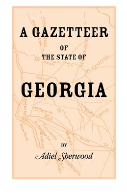 Image for A Gazetteer of the State of Georgia: Embracing a Particular Description of the Counties, Towns, Villages, Rivers, &c., and whatsoever is Usual in Geographies, and Minute Statistical Works