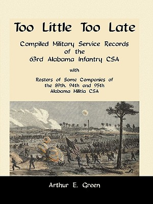 Image for Too Little Too Late: Compiled Military Service Records of the 63rd Alabama Infantry CSA with Rosters of Some Companies of the 89th, 94th and 95th Alabama Militia CSA