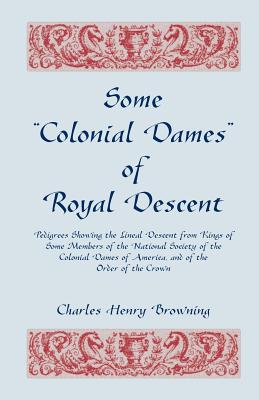 "Image for Some ""Colonial Dames"" of Royal Descent. Pedigrees Showing the Lineal Descent from Kings of Some Members of the National Society of the Colonial Dames of America, and of the Order of the Crown"