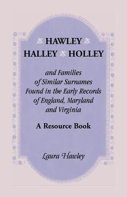 Image for Hawley, Halley, Holley and Families of Similar Surnames Found in the Early Records of England, Maryland and Virginia. A Resource Book