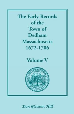 Image for The Early records of the Town of Dedham, Massachusetts, 1672-1706: Volume V, A Complete Transcript of the Town Meeting and Selectmen's Records Contained in Book Five of the General Records of the Town