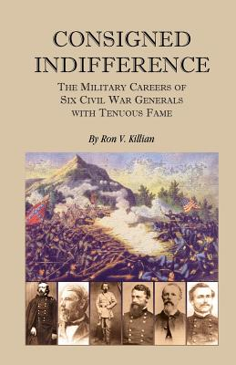 Image for Consigned Indifference: The Military Careers of Six Civil War Generals with Tenuous Fame