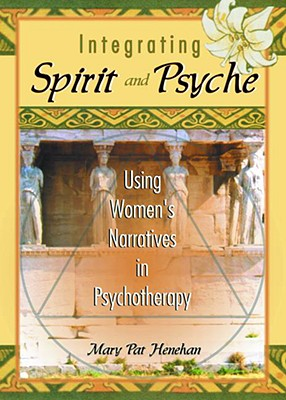 Integrating Spirit and Psyche : Using Women's Narratives in Psychotherapy, Henahan, Mary Pat