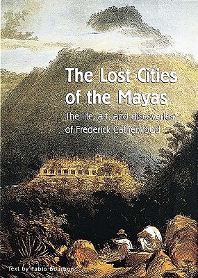 The Lost Cities of the Mayas: The Life, Art, and Discoveries of Frederick Catherwood