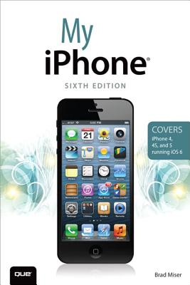 My iPhone (Covers iPhone 4, 4S and 5 running iOS 6) (6th Edition), Brad Miser