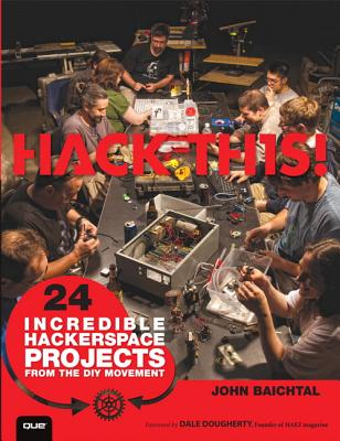 Hack This 24 Incredible Hackerspace Projects From The DIY Movement, John Biachtal