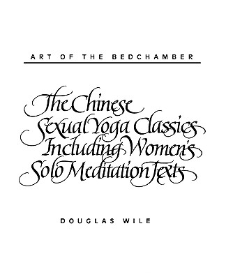 Art of the Bedchamber The Chinese Sexual Yoga Classics Including Women's Solo Meditation Texts, Wile, Douglas