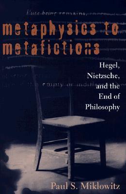 Metaphysics to Metafictions: Hegel, Nitzsche, and the End of Philosophy (Suny Series in Hegelian Studies), Paul S. Miklowitz  (Author)