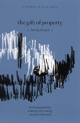 Image for The Gift of Property: Having the Good / betraying genitivity, economy and ecology, an ethic of the earth