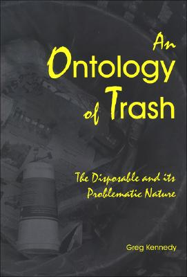 An Ontology of Trash: The Disposable and Its Problematic Nature (S U N Y Series in Environmental Philosophy and Ethics), Greg Kennedy  (Author)
