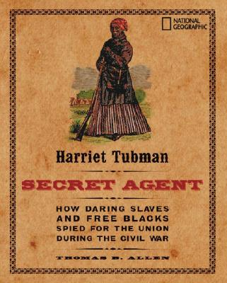 Harriet Tubman, Secret Agent: How Daring Slaves and Free Blacks Spied for the Union During the Civil War, Allen, Thomas B.