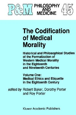Image for The Codification of Medical Morality: Historical and Philosophical Studies of the Formalization of Western Medical Morality in the Eighteenth and ... and Etiquette in the Eighteenth Century
