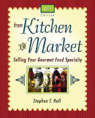 From Kitchen to Market: Selling Your Gourmet Food Specialty (Sell Your Specialty Food: Market, Distribute & Profit from Your Kitchen Creation), Stephen Hall
