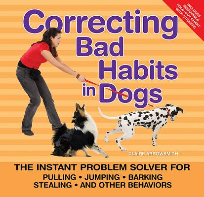 Image for Correcting Bad Habits in Dogs: The Instant Problem Solver for Pulling, Jumping, Barking, Stealing, and Other Behaviors