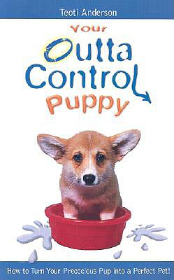 Image for Your Outta Control Puppy: How to Turn Your Precocious Pup Into a Perfect Pet