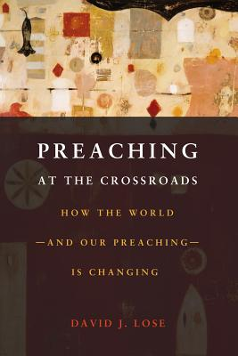 Preaching at the Crossroads: How the World-and Our Preaching-Is Changing, David J. Lose