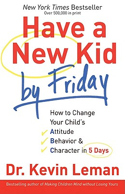 Have a New Kid by Friday: How to Change Your Child's Attitude, Behavior & Character in 5 Days, Dr. Kevin Leman