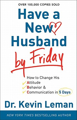Have a New Husband by Friday: How to Change His Attitude, Behavior & Communication in 5 Days, Leman, Kevin