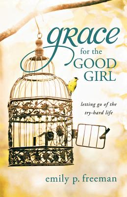 Grace for the Good Girl: Letting Go of the Try-Hard Life, Freeman, Emily P.