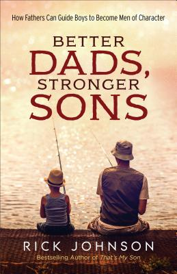 Image for Better Dads, Stronger Sons: How Fathers Can Guide Boys to Become Men of Character