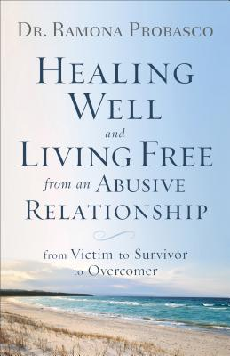 Image for Healing Well and Living Free from an Abusive Relationship: From Victim to Survivor to Overcomer