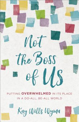 Image for Not the Boss of Us: Putting Overwhelmed in Its Place in a Do-All, Be-All World