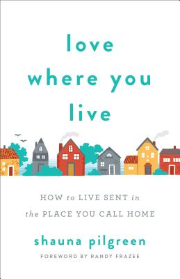 Image for Love Where You Live: How to Live Sent in the Place You Call Home