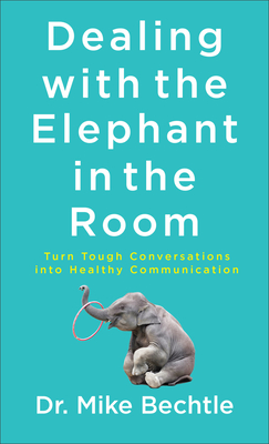 Image for Dealing with the Elephant in the Room: Turn Tough Conversations into Healthy Communication