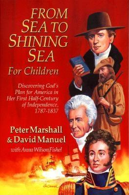 From Sea to Shining Sea for Children: Discovering God's Plan for America in Her First Half-Century of Independence, 1787-1837, Peter Marshall, David Manuel, Anna Wilson Fishell